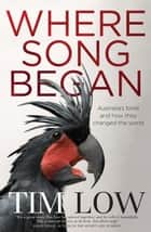 Where Song Began - Australia's Birds and How They Changed the World 電子書 by Tim Low