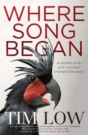 Where Song Began - Australia's Birds and How They Changed the World ebook by Tim Low