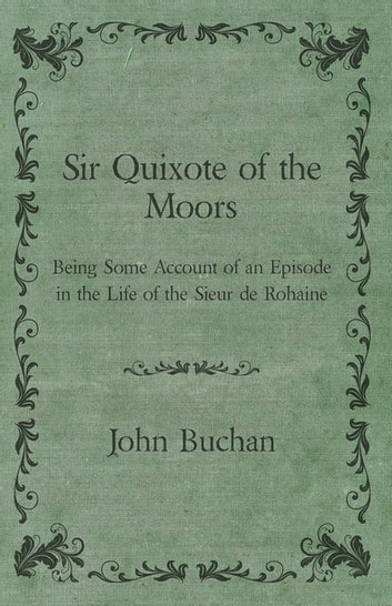 Sir Quixote of the Moors - Being Some Account of an Episode in the Life of the Sieur de Rohaine ebook by John Buchan
