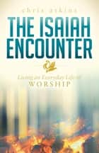 The Isaiah Encounter - Living an Everyday Life of Worship ebook by Chris Atkins