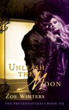 Unleash The Moon - (Preternaturals Book 6) ebook by Zoe Winters