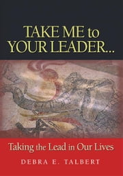 Take Me To Your Leader - Taking the lead in our lives ebook by Debra Talbert