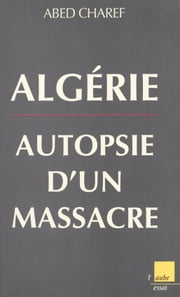 Algérie, autopsie d'un massacre ebook by Abed Charef
