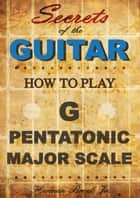 How To Play The G Major Pentatonic Scale: Secrets Of The Guitar ebook by Herman Brock Jr