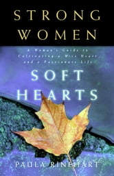 Strong Women, Soft Hearts - A Woman's Guide to Cultivating a Wise Heart and a Passionate Life ebook by Paula Rinehart