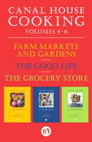 Canal House Cooking Volumes Four Through Six - Farm Markets and Gardens, The Good Life, The Grocery Store ebook by Christopher Hirsheimer,Melissa Hamilton