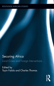 Securing Africa - Local Crises and Foreign Interventions ebook by Toyin Falola,Charles Thomas