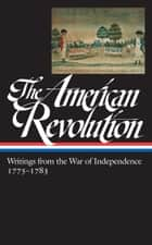 The American Revolution: Writings from the War of Independence 1775-1783 (LOA #1 23) ebook by John H. Rhodehamel, Various