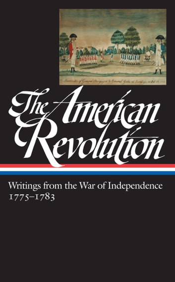 The American Revolution: Writings from the War of Independence 1775-1783 (LOA #123) ebook by Various