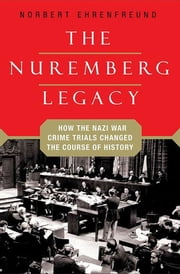 The Nuremberg Legacy - How the Nazi War Crimes Trials Changed the Course of History ebook by Norbert Ehrenfreund