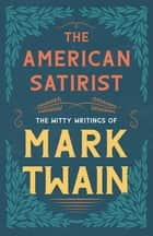 The American Satirist - The Witty Writings of Mark Twain ebook by