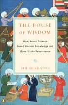 The House of Wisdom - How Arabic Science Saved Ancient Knowledge and Gave Us the Renaissance ebook by Jim Al-Khalili