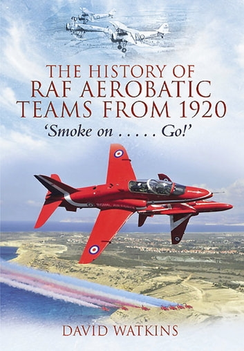 The History of RAF Aerobatic Teams From 1920 - Smoke On . . . Go! ebook by David  Watkins