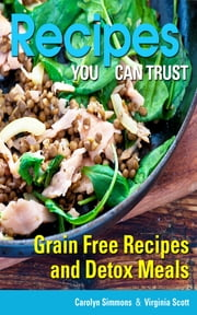 Recipes You Can Trust: Grain Free Recipes and Detox Meals ebook by Carolyn Simmons,Virginia Scott