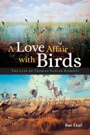 A Love Affair with Birds - The Life of Thomas Sadler Roberts ebook by Sue Leaf