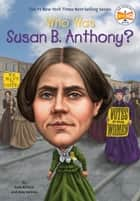 Who Was Susan B. Anthony? ebook by Pam Pollack, Meg Belviso, Who HQ,...