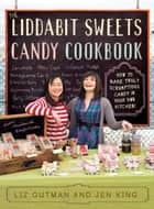The Liddabit Sweets Candy Cookbook - How to Make Truly Scrumptious Candy in Your Own Kitchen! ebook by