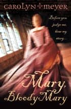 Mary, Bloody Mary eBook by Carolyn Meyer