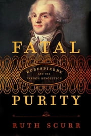 Fatal Purity - Robespierre and the French Revolution ebook by Ruth Scurr