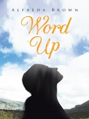 Word Up - Inspirations, Meditations, and Prayers to Help You Face Challenges in Life ebook by Alfreda Brown