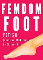Femdom Foot Fetish (Feet and BDSM Erotica) ebook by Chrissy Wild