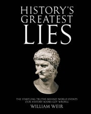 History's Greatest Lies: The Startling Truths Behind World Events our History Books Got Wrong - The Startling Truths Behind World Events our History Books Got Wrong ebook by William Weir