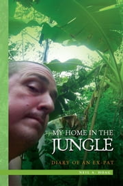 My Home in the Jungle - Diary of an Ex-pat ebook by Neil A. Hoag