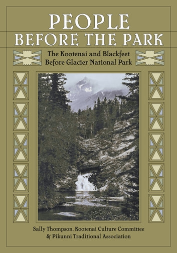 People Before the Park - The Kootenai and Blackfeet Before Glacier National Park ebook by Sally Thompson,Kootenai Culture Committee,Pikunni Traditional Association