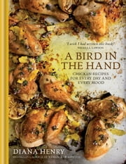 A Bird in the Hand - Chicken recipes for every day and every mood ebook by Diana Henry