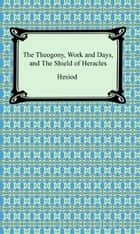The Theogony, Works and Days, and The Shield of Heracles ebook by Hesiod