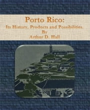 Porto Rico: Its History, Products and Possibilities ebook by Arthur  D. Hall