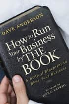 How to Run Your Business by The Book - A Biblical Blueprint to Bless Your Business ebook by Dave Anderson, John C. Maxwell