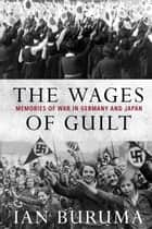 The Wages of Guilt - Memories of War in Germany and Japan ebook by Ian Buruma