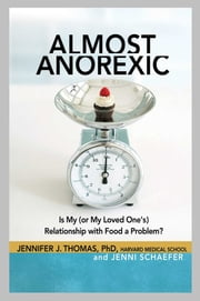 Almost Anorexic - Is My (or My Loved One's) Relationship with Food a Problem? ebook by Jennifer J Thomas, Ph.D., Jenni Schaefer