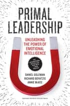 Primal Leadership, With a New Preface by the Authors - Unleashing the Power of Emotional Intelligence ebook by Daniel Goleman, Richard E. Boyatzis, Annie McKee