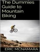 The Dummies Guide to Mountain Biking ebook by Eric McNamara