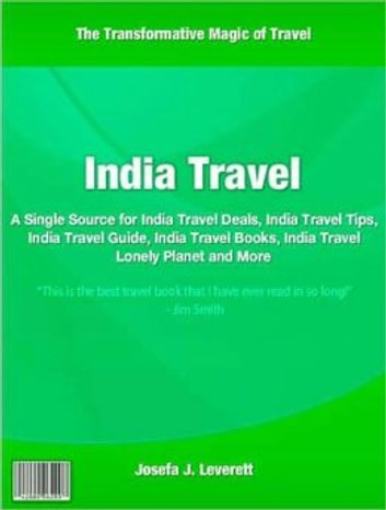 India Travel - A Single Source for India Travel Deals, India Travel Tips, India Travel Guide, India Travel Books, India Travel Lonely Planet and More ebook by Josefa J. Leverett