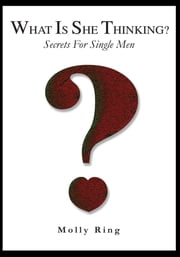 What is She Thinking? - Secrets for Single Men ebook by Molly Ring