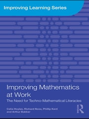 Improving Mathematics at Work - The Need for Techno-Mathematical Literacies ebook by Celia Hoyles,Richard Noss,Phillip Kent,Arthur Bakker