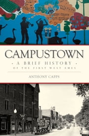 Campustown - A Brief History of the First West Ames ebook by Anthony Capps