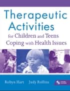Therapeutic Activities for Children and Teens Coping with Health Issues ebook by Robyn Hart,Judy Rollins