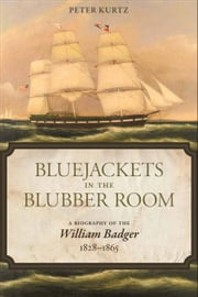 Bluejackets in the Blubber Room - A Biography of the William Badger, 1828-1865 ebook by Peter Kurtz,Peter Kurtz