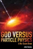 God versus Particle Physics - A No-Score Draw eBook by John Davies