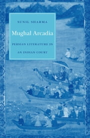 Mughal Arcadia - Persian Literature in an Indian Court ebook by Sunil Sharma