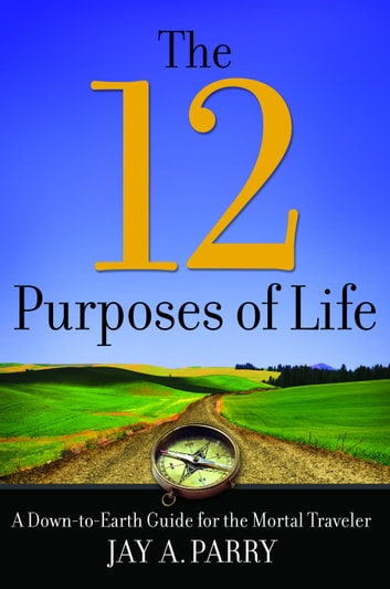 12 Purposes of Life - A Down-to-Earth Guide for the Mortal Traveler ebook by Jay A. Parry