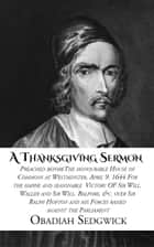 A Thanksgiving Sermon - Preached Before the Honourable House of Commons at Westminster, April 9 1644 ebook by Obadiah Sedgwick
