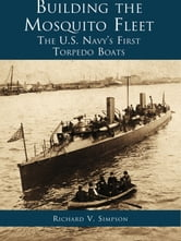 Building the Mosquito Fleet: - The US Navy's First Torpedo Boats ebook by Richard V. Simpson