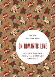 On Romantic Love: Simple Truths about a Complex Emotion ebook by Berit Brogaard