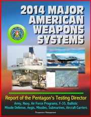 2014 Major American Weapons Systems: Report of the Pentagon's Testing Director - Army, Navy, Air Force Programs, F-35, Ballistic Missile Defense, Aegis, Missiles, Submarines, Aircraft Carriers ebook by Progressive Management