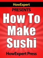 How To Make Sushi: Your Step-By-Step Guide To Making Sushi ebook by HowExpert Press